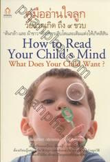 คู่มืออ่านใจลูก วัยแรกเกิด ถึง ๙ ขวบ : How to read Your Child's Mind? What Does Your Child Want?