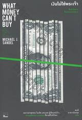 WHAT MONEY CAN'T BUY - The Moral Limits of Markets : เงินไม่ใช่พระเจ้า