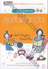 สุขสันต์ทุกวัน ต้องงี้สิ! Get Happy Tomorrow (ขุด Happy Everyday)