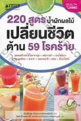 220 สูตร น้ำผักผลไม้ เปลี่ยนชีวิต ต้าน 59 โรคร้าย